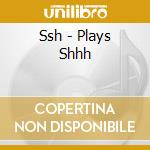 Plays shhh cd musicale di Ssh