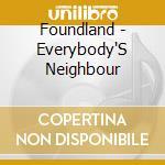 Foundland - Everybody'S Neighbour cd musicale di FOUNDLAND