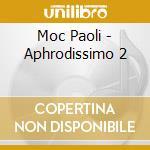 Moc Paoli - Aphrodissimo 2 cd musicale di Artisti Vari