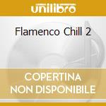 FLAMENCO CHILL 2 cd musicale di ARTISTI VARI