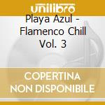 PLAYA AZUL - FLAMENCO CHILL VOL. 3 cd musicale di Artisti Vari