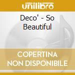 Deco' - So Beautiful cd musicale di DECO'