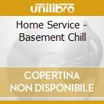 Various - Home Service - Basement Chill cd musicale di ARTISTI VARI