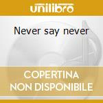 Never say never cd musicale di Max Mad