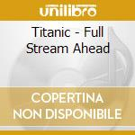 Titanic - Full Stream Ahead cd musicale