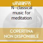 N--classical music for meditation cd musicale di Debussy/mozart/chopi