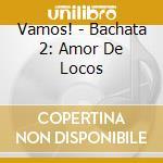 VAMOS! - BACHATA 2: AMOR DE LOCOS cd musicale di ARTISTI VARI