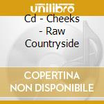 CD - CHEEKS - RAW COUNTRYSIDE cd musicale di CHEEKS