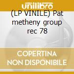 (LP VINILE) Pat metheny group rec 78 lp vinile di Pat Metheny