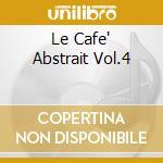 LE CAFE' ABSTRAIT VOL.4                   cd musicale di Artisti Vari