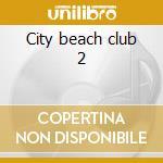 City beach club 2 cd musicale di Artisti Vari