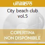 City beach club vol.5 cd musicale di Artisti Vari