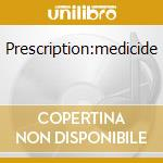 PRESCRIPTION:MEDICIDE                     cd musicale di GRENDEL