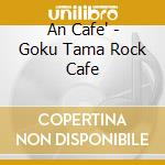 An Cafe - Goku Tama Rock Cafe cd musicale di Cafe' An