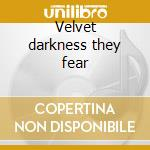Velvet darkness they fear cd musicale