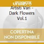 Artisti Vari - Dark Flowers Vol.1 cd musicale di ARTISTI VARI