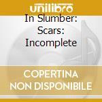 CD - IN SLUMBER - SCARS:INCOMPLETE cd musicale di IN SLUMBER