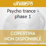 Psycho trance - phase 1 cd musicale di Artisti Vari