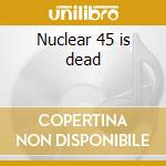 Nuclear 45 is dead cd musicale