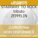 STAIRWAY TO ROCK tributo ZEPPELIN cd musicale di ARTISTI VARI