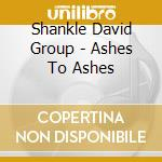 ASHES TO ASHES (Incl.2videos) cd musicale di DAVID SHANKLE GROUP