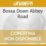 BOSSA DOWN ABBEY ROAD cd musicale di Bnb The