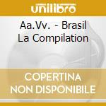 BRASIL LA COMPILATION cd musicale di ARTISTI VARI