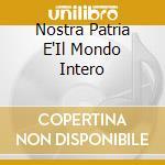 Nostra Patria E'Il Mondo Intero cd musicale di BRIGATA INTERNAZIONALE E D.