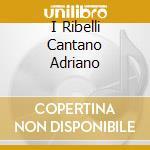 I RIBELLI CANTANO ADRIANO cd musicale di Ribelli I