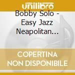 Solo,bobby - Easy Jazz Neapolitan Songs cd musicale di Bobby Solo