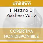 IL MATTINO DI ZUCCHERO VOL. 2             cd musicale di CAVIEZEL GIOVANNI-ROBERTO PIUM