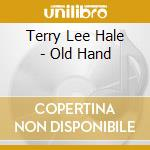 Terry Lee Hale - Old Hand cd musicale di HALE TERRY LEE