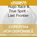 Hugo Race & True Spirit - Last Frontier cd musicale di RACE HUGO