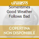 SOMENTIMES GOOD WEATHER FOLLOWS BAD cd musicale di CALIFONE