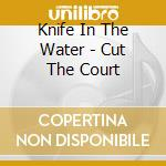 Knife In The Water - Cut The Court cd musicale di KNIFE IN THE WATER