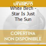 STAR IS JUST A SUN cd musicale di THE WHITE BIRCH