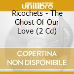 THE GHOST OF OUR LOVE / SLO-MO SUICIDE cd musicale di RICOCHETS