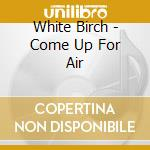 COME UP FOR AIR cd musicale di WHITE BIRCH