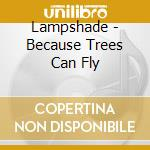 Lampshade - Because Trees Can Fly cd musicale di LAMPSHADE