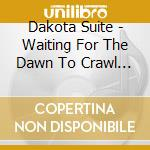 Dakota Suite - Waiting For The Dawn To Crawl Through And Take Away Your Life cd musicale di DAKOTA SUITE