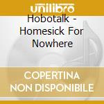Hobotalk - Homesick For Nowhere cd musicale di HOBOTALK