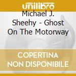 Michael J. Sheehy - Ghost On The Motorway cd musicale di SHEENY MICHAEL J.
