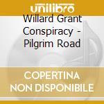 Willard Grant Conspiracy - Pilgrim Road cd musicale di WILLARD GRANT CONSPIRACY