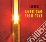 Long - American Primitive cd musicale di L/o/n/g/