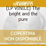 (LP VINILE) The bright and the pure lp vinile