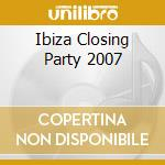 IBIZA CLOSING PARTY 2007 cd musicale di ARTISTI VARI