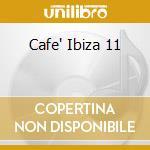 CAFE' IBIZA 11 cd musicale di ARTISTI VARI