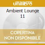 AMBIENT LOUNGE 11 cd musicale di ARTISTI VARI