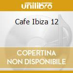 CAFE IBIZA 12 cd musicale di ARTISTI VARI
