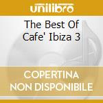 THE BEST OF CAFE' IBIZA 3                 cd musicale di ARTISTI VARI